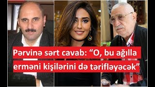 """Pərvinə Sərt Cavab: """"o, Bu Ağılla Erməni Kişilərini Də Tərifləyəcək"""""""