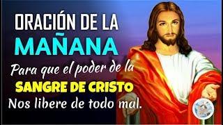 ORACIÓN DE LA MAÑANA PARA QUE EL PODER DE LA SANGRE DE CRISTO NOS LIBERE DE TODO MAL