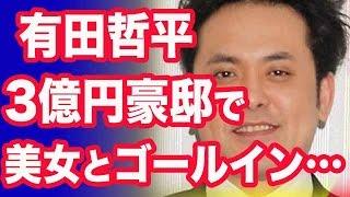 「くりぃむしちゅー」有田哲平 3億円豪邸でスレンダー美女とゴールイン...