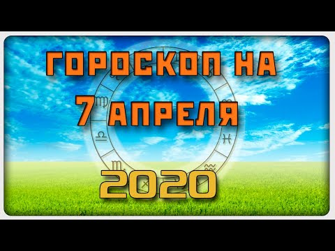 ГОРОСКОП НА 7 АПРЕЛЯ 2020 ГОДА