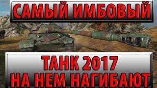 САМЫЙ ИМБОВЫЙ ТАНК 2017 ГОДА, НА НЕМ РЕАЛЬНО НАГИБАЮТ! World of Tanks