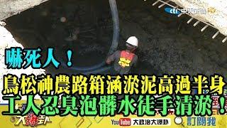 【精彩】嚇死人!鳥松神農路箱涵淤泥高過半身  工程人員忍臭泡髒水徒手清淤!