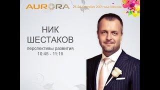 ПЕРСПЕКТИВЫ РАЗВИТИЯ! Ник Шестаков - основатель Компании AurOra! Форум 2017
