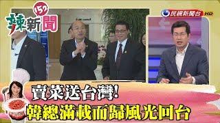 【辣新聞152】賣菜送台灣!韓總滿載而歸風光回台 2019.03.28