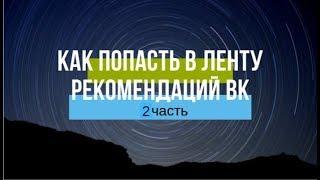 КАК ПОПАСТЬ В ЛЕНТУ РЕКОМЕНДАЦИЙ ВК-2 часть продолжение