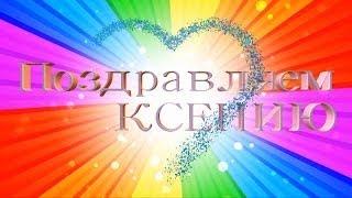 Поздравляем Ксению с днём рождения - Видео Открытка