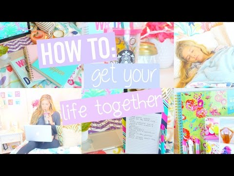 How To Get Your Life Together!!