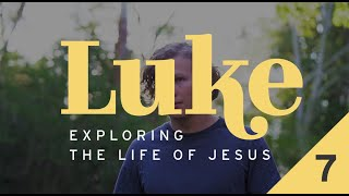 Luke: Exploring the Life of Jesus - Week 7