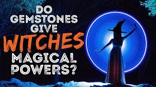Do Gemstones Give Witches Magical Powers?!?