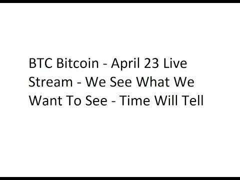 BTC Bitcoin - April 23 Live Stream - We See What We Want To See - Time Will Tell