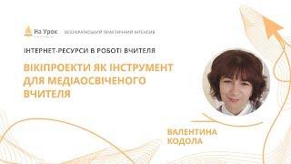 Валентина Кодола. Вікіпроекти як інструмент для медіаосвіченого вчителя
