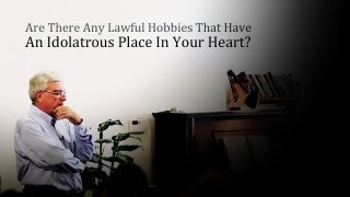 Lawful Hobbies That Have An Idolatrous Place In Your Heart