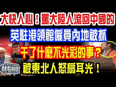 大快人心!嗆大陸人「滾回中國」的英駐港領館僱員內地被抓!干了什麼不光彩的事?被東北人啪啪扇嘴巴子!真相大白網友直呼抓得好!