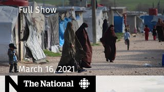 CBC News: The National | Canadians in ISIS detention camps; Kids and masks | March 16, 2021