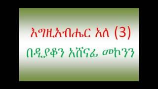 እግዚአብሔር አለ ዲ/ን አሸናፊ መኮንን ክፍል 3  Deacon Ashenafi Mekonnen Egziabher Ale Part 3