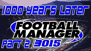 1000 Years Later | Part 2 | 3015 Football Manager Save | Football Manager 2015