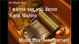 I wanna see you dance/Kana Nishino [Music Box]