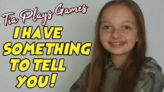 Tia Plays Games - I have something to tell you !!