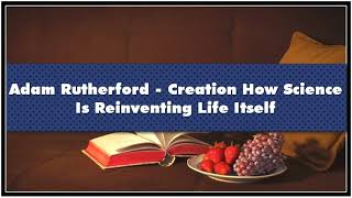 Adam Rutherford - Creation How Science Is Reinventing Life Itself ...