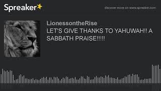 LET'S GIVE THANKS TO YAHUWAH!! A SABBATH PRAISE!!!!!