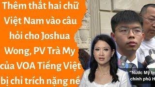 🔥Thêm thắt Việt Nam vào câu hỏi dành cho Joshua Wong, Trà My của VOA Tiếng Việt bị chỉ trích nặng