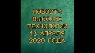 Новости высоких технологий 13 апреля 2020 года