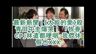 最新新聞| 《大叔的愛》殺青田中圭爆哭! 「牧春CP」林遣都哽咽:我們休...