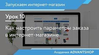 Академия AdvantShop. Урок 10. Как настроить параметры заказа в интернет-магазине