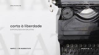 [SÉRIE] Carta à Liberdade / Parte 3 - Pr. Hilder Stutz