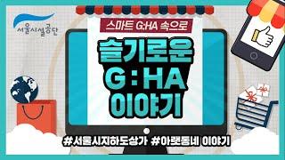 서울 지하도상가 '슬기로운 G:HA 이야기'썸네일