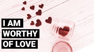 I Am Worthy Of Love ~ Positive Affirmations for Self Love 3  | Affirmations & Law of Attraction