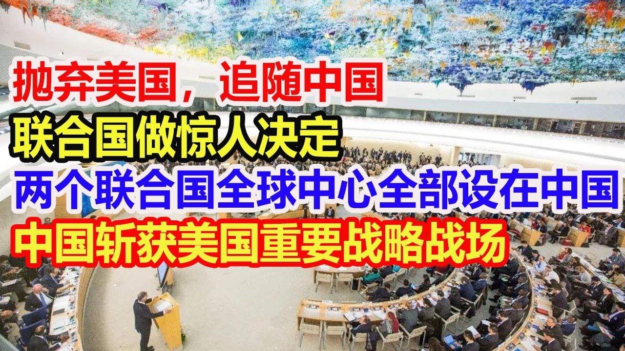 抛弃美国,追随中国,联合国做惊人决定,两个全球中心全部设在中国!中国斩获美国战略战场