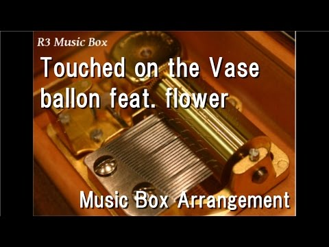 Touched on the Vase/ballon feat. flower [Music Box]