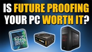 Is Future Proofing Your PC Worth It?