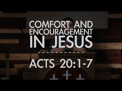 Comfort And Encouragement in Jesus | Acts 20:1-7 |  FULL SERMON