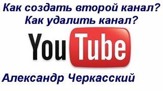 Как создать второй канал на YouTube. Как удалить канал на YouTube.