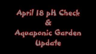 April 18 Ph Check & Aquaponic Garden Update