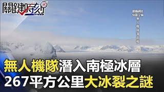 無人機隊潛入神秘南極冰層挖掘 267平方公里大冰裂之謎!! 關鍵時刻 20180103-5 傅鶴齡 劉燦榮