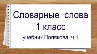 Словарные слова 1 класс учебник Полякова 1 часть. Тренажер написания слов под диктовку.