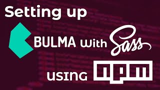 Setting Up Bulma With SASS (SCSS) Using NPM