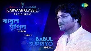 Carvaan Classic Radio Show Babul Supriyo Speical | Pherari Mon | Bhenge Mor Gharer Chabi