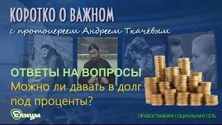 Можно ли давать в долг под проценты? о. Андрей Ткачев