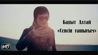 Бахыт Алтай - Сенсің ғашығым (2014)