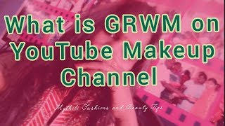 What is the meaning GRWM on YouTube makeup channel / Mythili Fashions and Beauty Tips