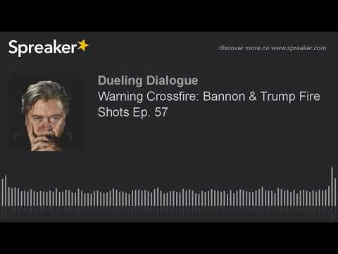 Warning Crossfire: Bannon & Trump Fire Shots Ep. 57