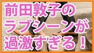 """前田敦子 主演ドラマ""""毒島ゆり子のせきらら日記""""過激なラブシーンが話題..."""