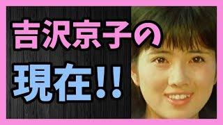 1970年代に活躍した 清純派アイドル女優 吉沢京子の現在!!