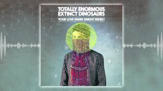 Totally Enormous Extinct Dinosaurs - Your Love (Mark Knight Remix)