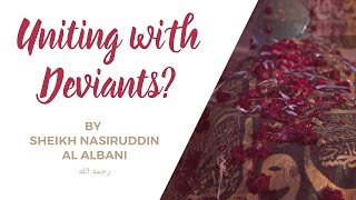 Unity with the Deviants For A Greater Goal? | Sheikh Nasiruddin Al Albani رحمه الله