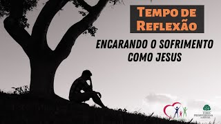 Encarando o Sofrimento como Jesus.